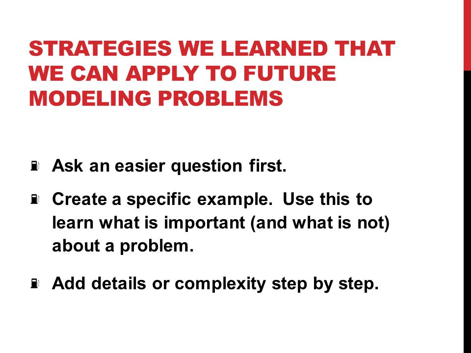 STRATEGIES WE LEARNED THAT WE CAN APPLY TO FUTURE MODELING PROBLEMS Ask an easier question first. Create a specific example. Use this to learn what is