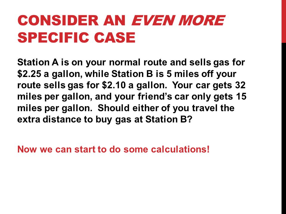 CONSIDER AN EVEN MORE SPECIFIC CASE Station A is on your normal route and sells gas for $2.25 a gallon, while Station B is 5 miles off your route sells gas for $2.10 a gallon.