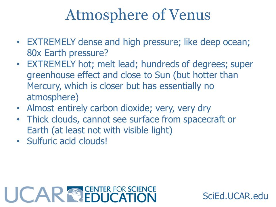 SciEd.UCAR.edu Atmosphere of Venus EXTREMELY dense and high pressure; like deep ocean; 80x Earth pressure.