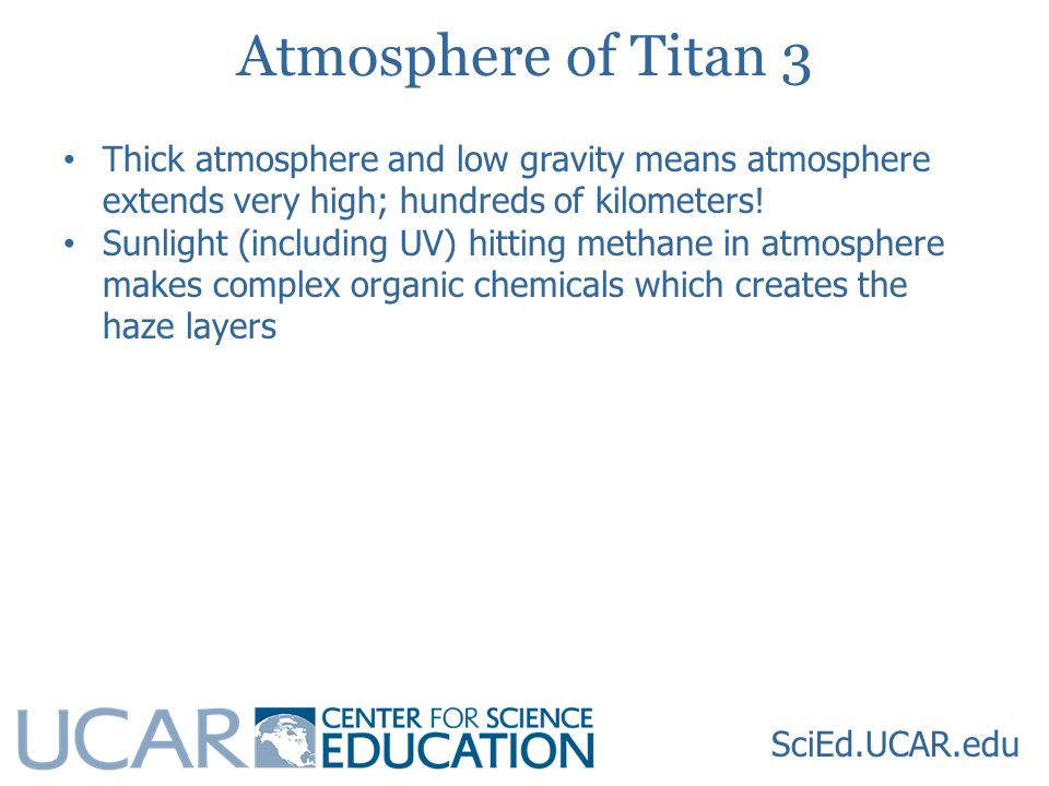 SciEd.UCAR.edu Atmosphere of Titan 3 Thick atmosphere and low gravity means atmosphere extends very high; hundreds of kilometers.