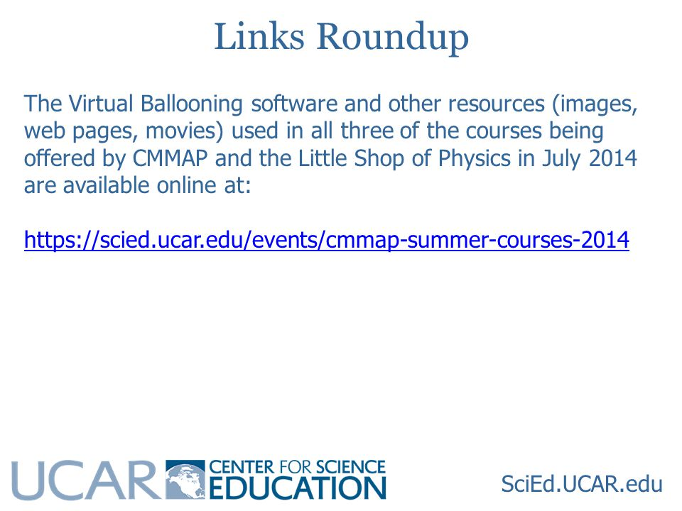 SciEd.UCAR.edu Links Roundup The Virtual Ballooning software and other resources (images, web pages, movies) used in all three of the courses being offered by CMMAP and the Little Shop of Physics in July 2014 are available online at: https://scied.ucar.edu/events/cmmap-summer-courses-2014