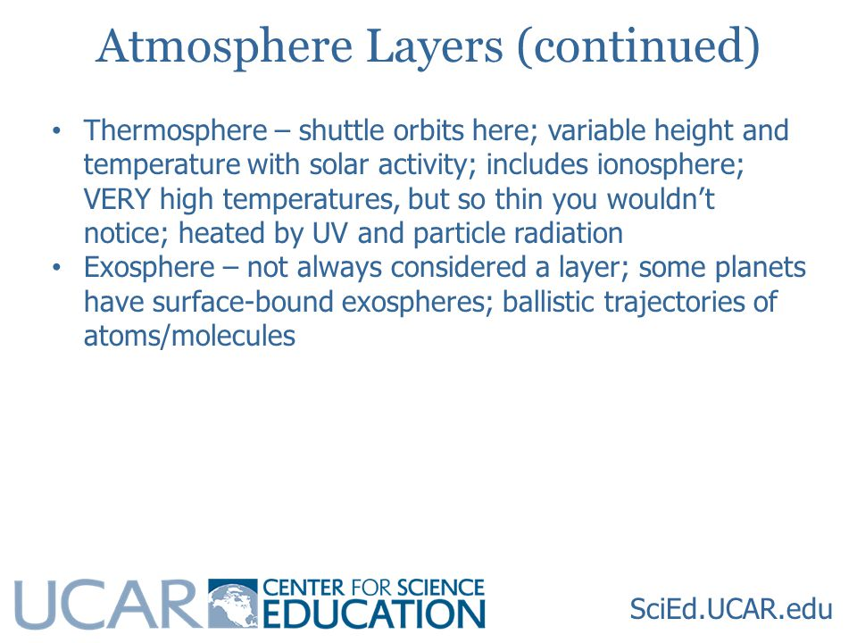 SciEd.UCAR.edu Atmosphere Layers (continued) Thermosphere – shuttle orbits here; variable height and temperature with solar activity; includes ionosphere; VERY high temperatures, but so thin you wouldn't notice; heated by UV and particle radiation Exosphere – not always considered a layer; some planets have surface-bound exospheres; ballistic trajectories of atoms/molecules
