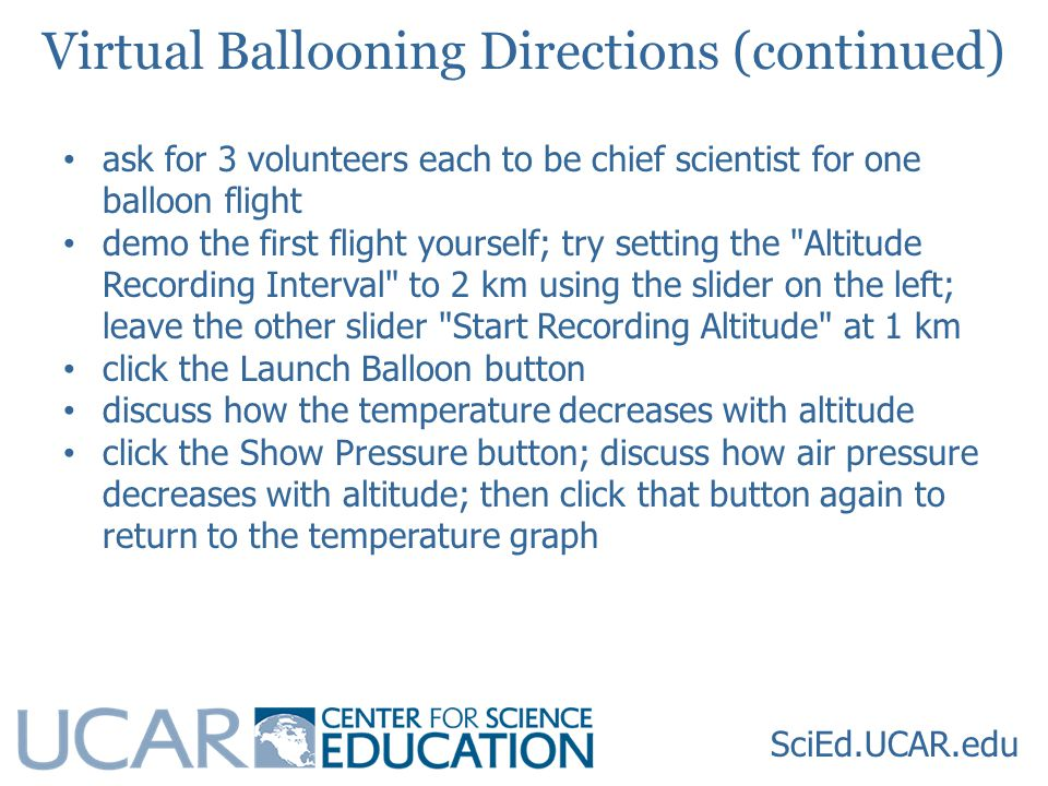 SciEd.UCAR.edu ask for 3 volunteers each to be chief scientist for one balloon flight demo the first flight yourself; try setting the Altitude Recording Interval to 2 km using the slider on the left; leave the other slider Start Recording Altitude at 1 km click the Launch Balloon button discuss how the temperature decreases with altitude click the Show Pressure button; discuss how air pressure decreases with altitude; then click that button again to return to the temperature graph Virtual Ballooning Directions (continued)
