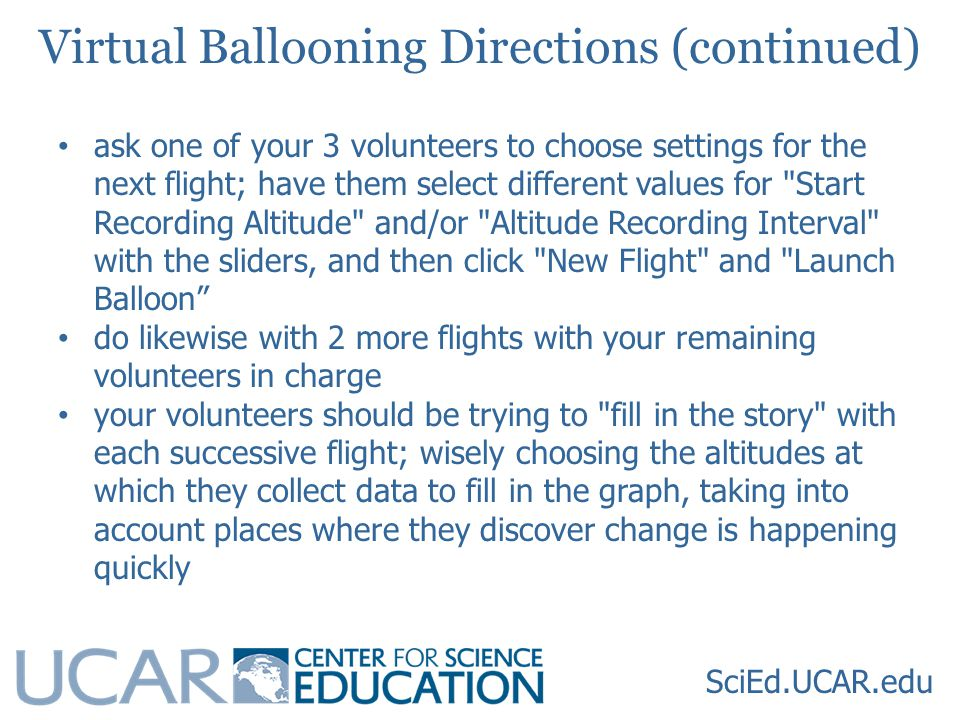 SciEd.UCAR.edu Virtual Ballooning Directions (continued) ask one of your 3 volunteers to choose settings for the next flight; have them select different values for Start Recording Altitude and/or Altitude Recording Interval with the sliders, and then click New Flight and Launch Balloon do likewise with 2 more flights with your remaining volunteers in charge your volunteers should be trying to fill in the story with each successive flight; wisely choosing the altitudes at which they collect data to fill in the graph, taking into account places where they discover change is happening quickly