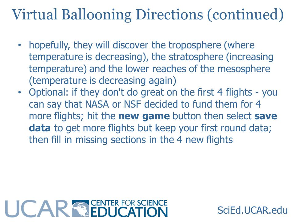 SciEd.UCAR.edu Virtual Ballooning Directions (continued) hopefully, they will discover the troposphere (where temperature is decreasing), the stratosphere (increasing temperature) and the lower reaches of the mesosphere (temperature is decreasing again) Optional: if they don t do great on the first 4 flights - you can say that NASA or NSF decided to fund them for 4 more flights; hit the new game button then select save data to get more flights but keep your first round data; then fill in missing sections in the 4 new flights