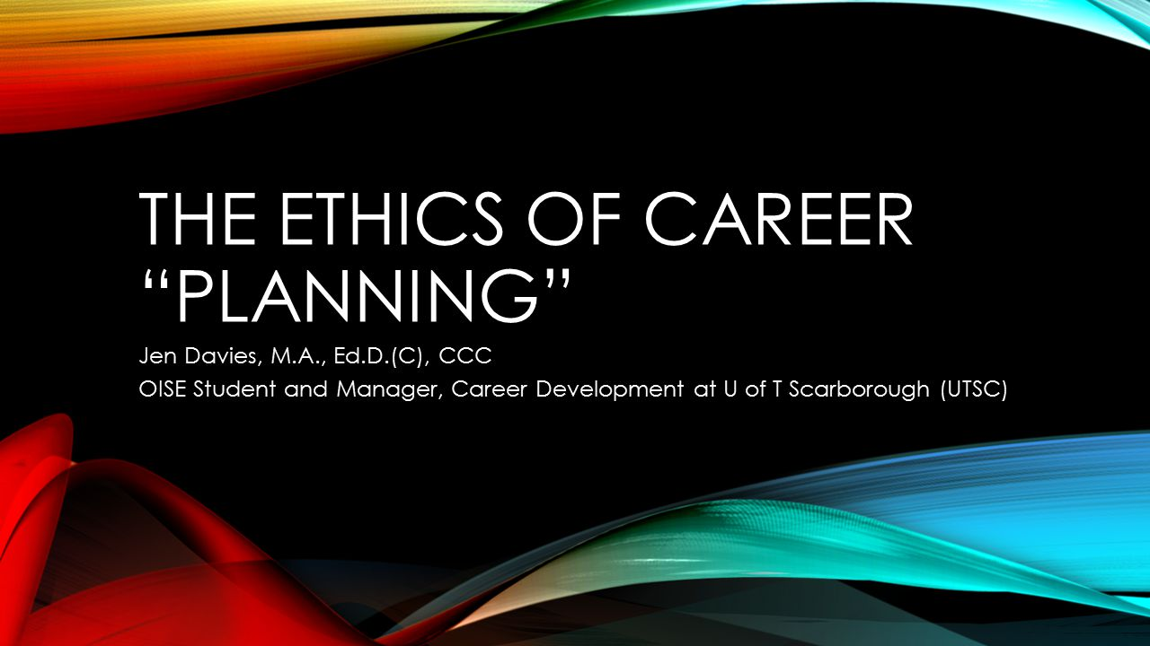 THE ETHICS OF CAREER PLANNING Jen Davies, M.A., Ed.D.(C), CCC OISE Student and Manager, Career Development at U of T Scarborough (UTSC)