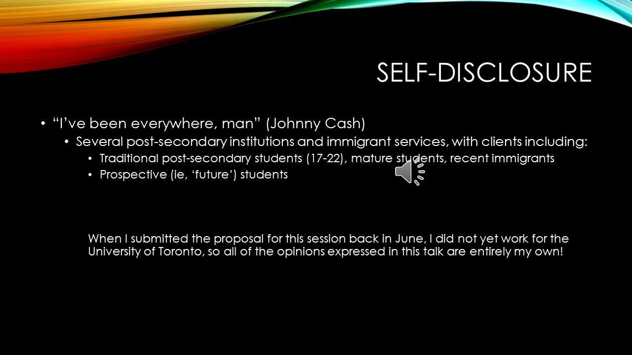 SELF-DISCLOSURE I've been everywhere, man (Johnny Cash) Several post-secondary institutions and immigrant services, with clients including: Traditional post-secondary students (17-22), mature students, recent immigrants Prospective (ie, 'future') students When I submitted the proposal for this session back in June, I did not yet work for the University of Toronto, so all of the opinions expressed in this talk are entirely my own!