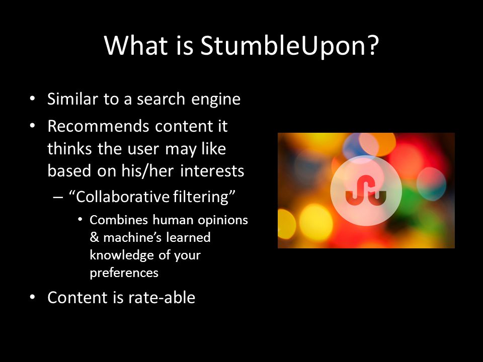"""What is StumbleUpon? Similar to a search engine Recommends content it thinks the user may like based on his/her interests – """"Collaborative filtering"""""""