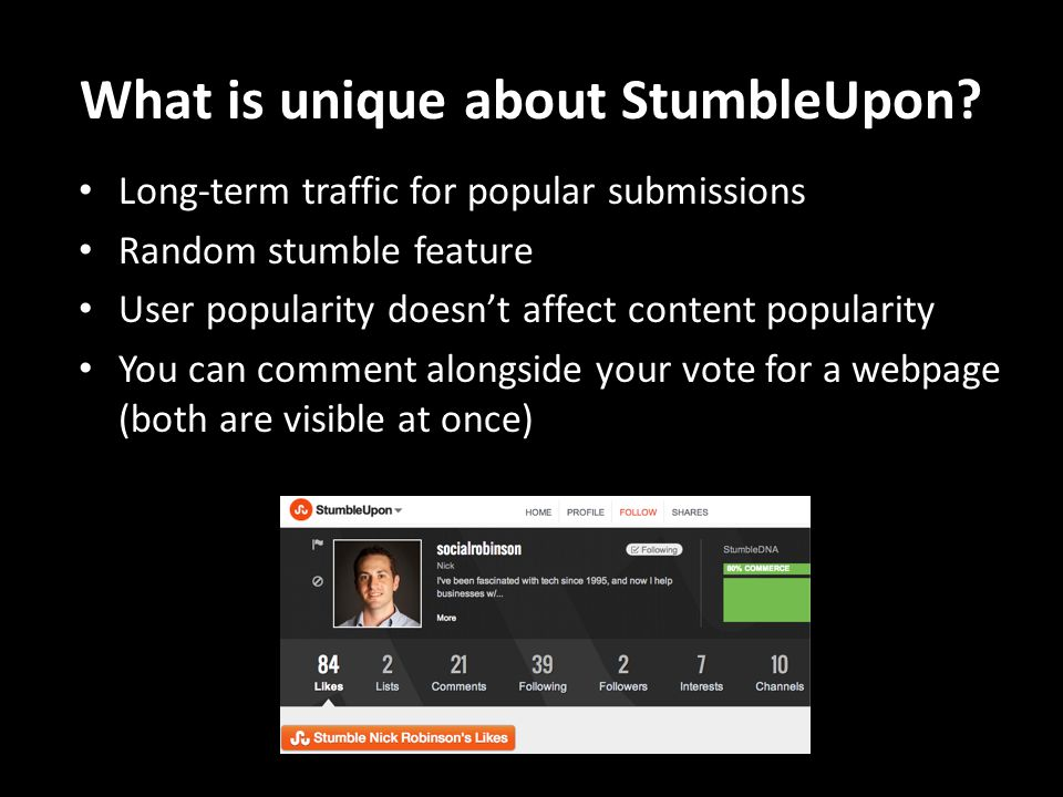 What is unique about StumbleUpon? Long-term traffic for popular submissions Random stumble feature User popularity doesn't affect content popularity Y