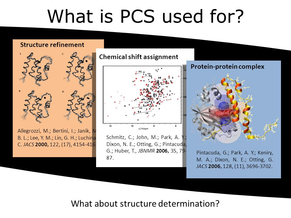 What is PCS used for? Structure refinement Allegrozzi, M.; Bertini, I.; Janik, M. B. L.; Lee, Y. M.; Lin, G. H.; Luchinat, C. JACS 2000, 122, (17), 41