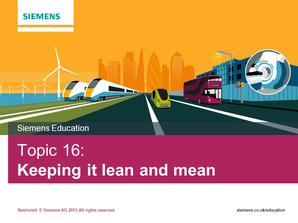 Restricted © Siemens AG 2013 All rights reserved.siemens.co.uk/education Topic 16: Keeping it lean and mean Siemens Education