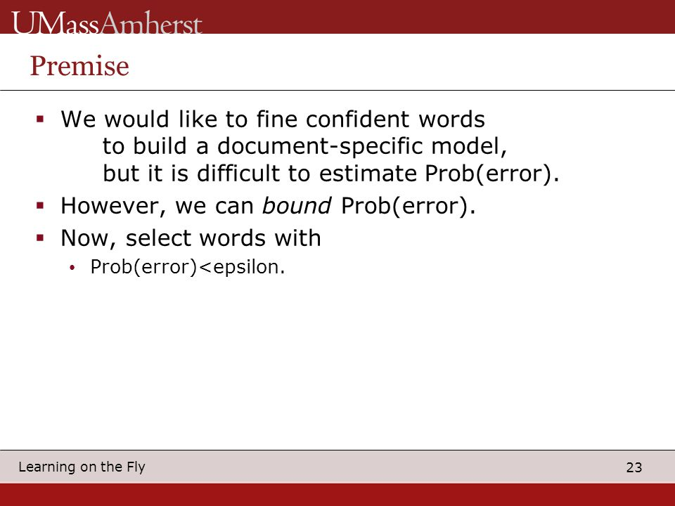 23 Learning on the Fly Premise  We would like to fine confident words to build a document-specific model, but it is difficult to estimate Prob(error).