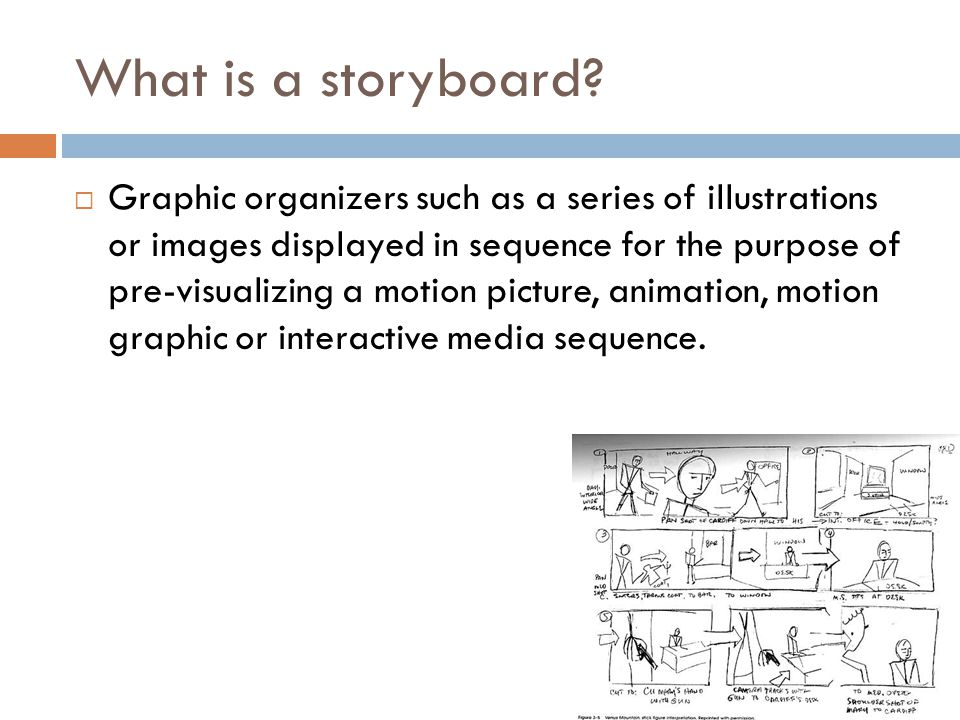 What is a storyboard?  Graphic organizers such as a series of illustrations or images displayed in sequence for the purpose of pre-visualizing a moti