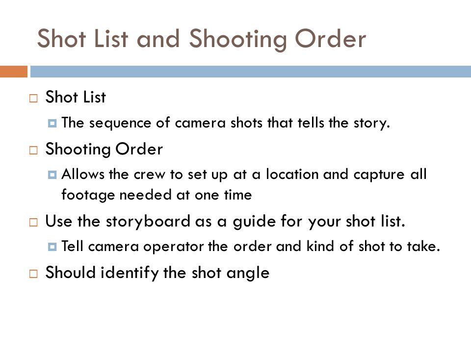 Shot List and Shooting Order  Shot List  The sequence of camera shots that tells the story.  Shooting Order  Allows the crew to set up at a locati