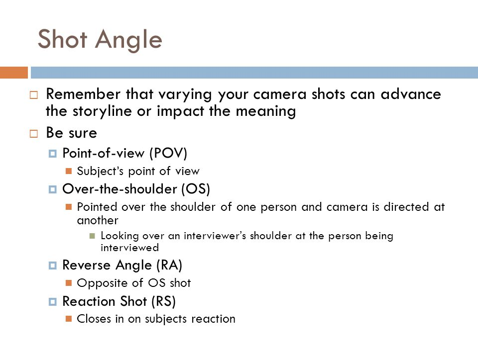 Shot Angle  Remember that varying your camera shots can advance the storyline or impact the meaning  Be sure  Point-of-view (POV) Subject's point of view  Over-the-shoulder (OS) Pointed over the shoulder of one person and camera is directed at another Looking over an interviewer's shoulder at the person being interviewed  Reverse Angle (RA) Opposite of OS shot  Reaction Shot (RS) Closes in on subjects reaction