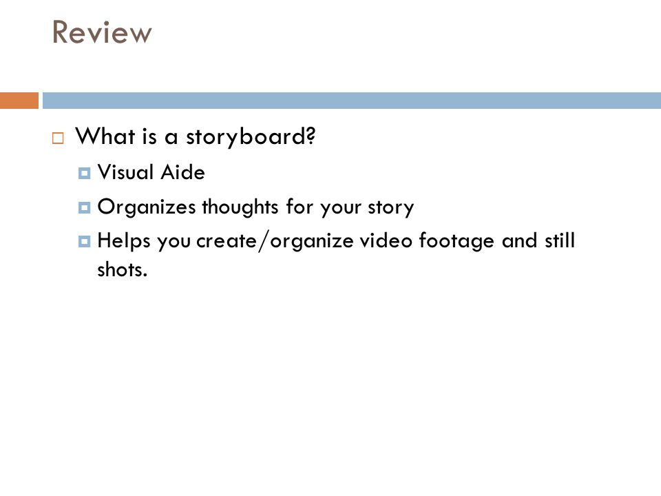 Review  What is a storyboard?  Visual Aide  Organizes thoughts for your story  Helps you create/organize video footage and still shots.