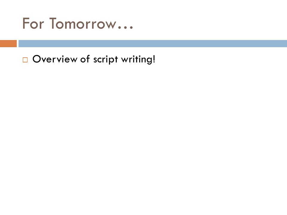 For Tomorrow…  Overview of script writing!
