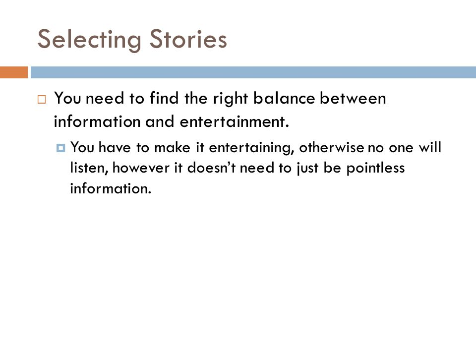 Selecting Stories  You need to find the right balance between information and entertainment.  You have to make it entertaining, otherwise no one wil