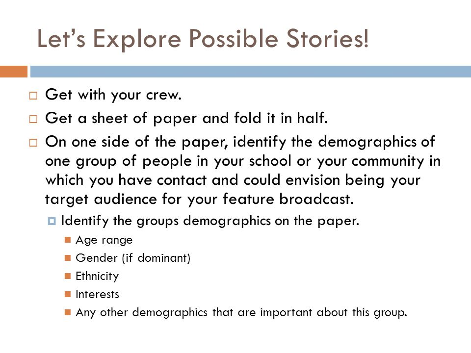 Let's Explore Possible Stories!  Get with your crew.  Get a sheet of paper and fold it in half.  On one side of the paper, identify the demographic