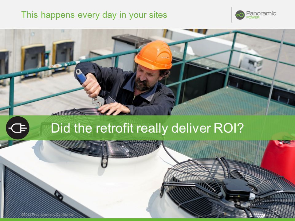 This happens every day in your sites ©2013 Proprietary and Confidential 15 Did the retrofit really deliver ROI
