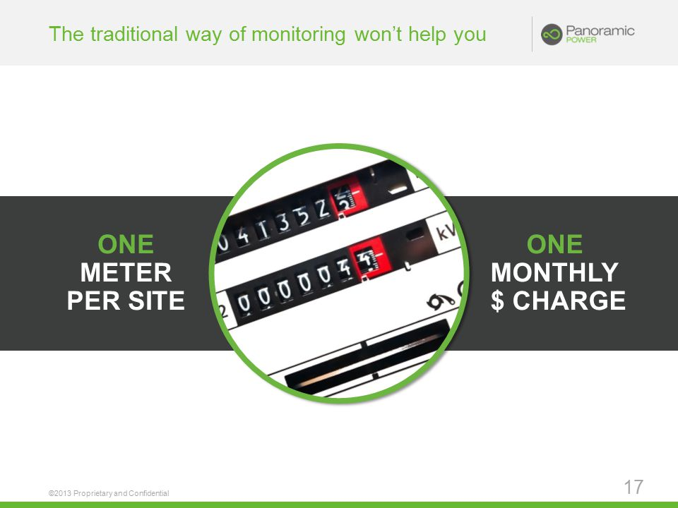ONE MONTHLY $ CHARGE ONE METER PER SITE The traditional way of monitoring won't help you ©2013 Proprietary and Confidential 17