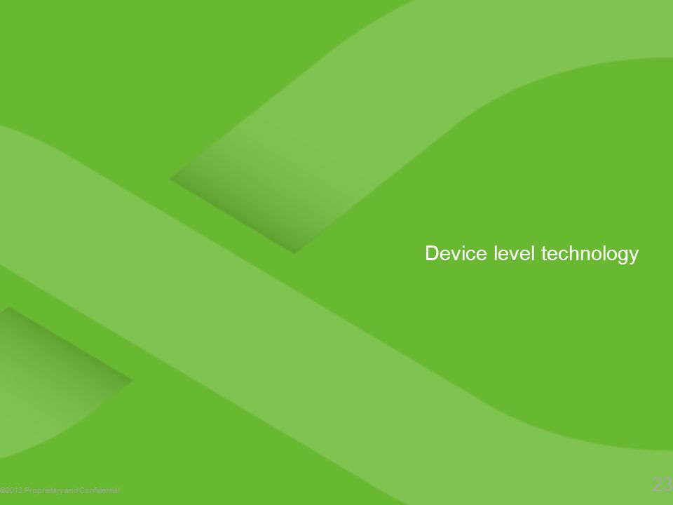 Device level technology ©2013 Proprietary and Confidential 23