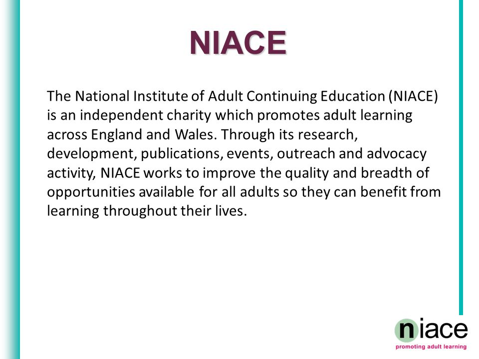 NIACE The National Institute of Adult Continuing Education (NIACE) is an independent charity which promotes adult learning across England and Wales.