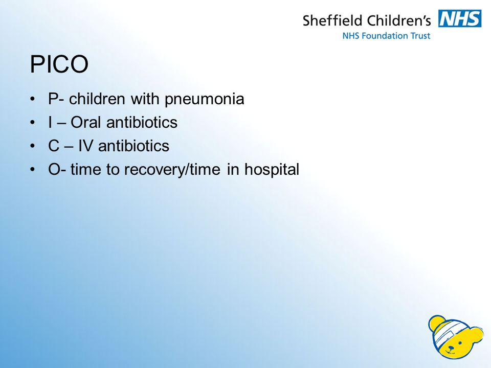 PICO P- children with pneumonia I – Oral antibiotics C – IV antibiotics O- time to recovery/time in hospital