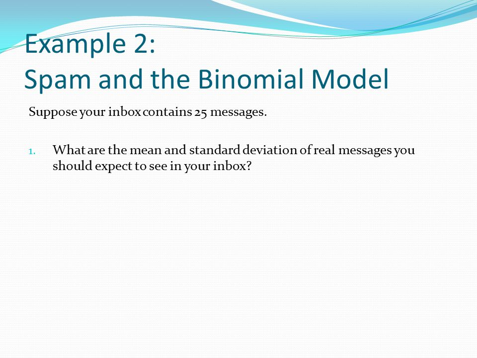 Example 2: Spam and the Binomial Model Suppose your inbox contains 25 messages.