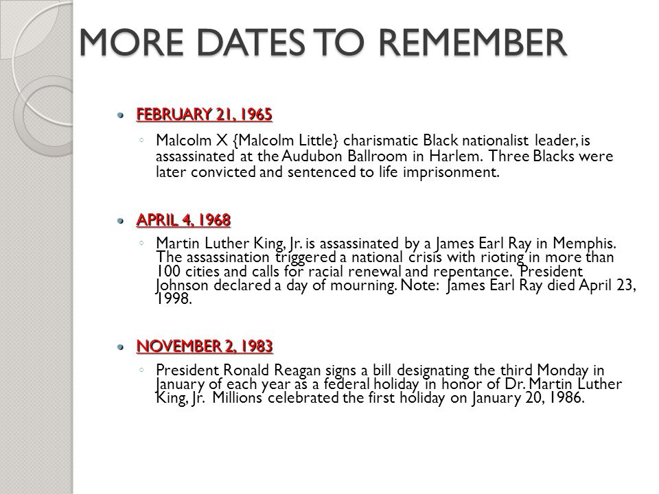 MORE DATES TO REMEMBER FEBRUARY 21, 1965 FEBRUARY 21, 1965 ◦ Malcolm X {Malcolm Little} charismatic Black nationalist leader, is assassinated at the A
