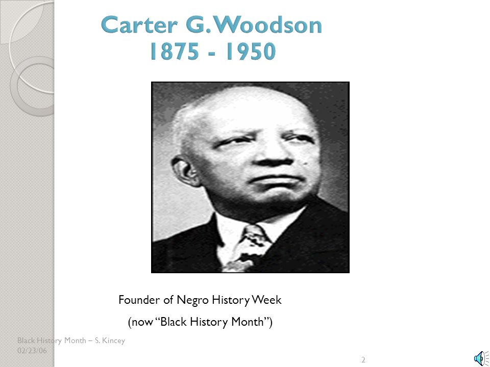 """Black History Month – S. Kincey 02/23/06 2 Founder of Negro History Week (now """"Black History Month"""")"""