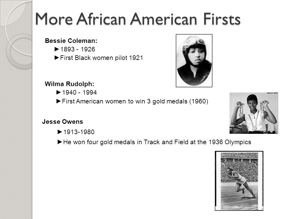 More African American Firsts Bessie Coleman: ►1893 - 1926 ►First Black women pilot 1921 Wilma Rudolph: ►1940 - 1994 ►First American women to win 3 gol