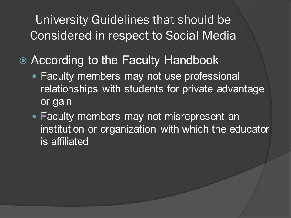 University Guidelines that should be Considered in respect to Social Media  According to the Faculty Handbook Faculty members may not use professional relationships with students for private advantage or gain Faculty members may not misrepresent an institution or organization with which the educator is affiliated