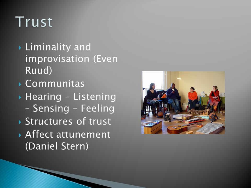  Liminality and improvisation (Even Ruud)  Communitas  Hearing – Listening – Sensing – Feeling  Structures of trust  Affect attunement (Daniel Stern)