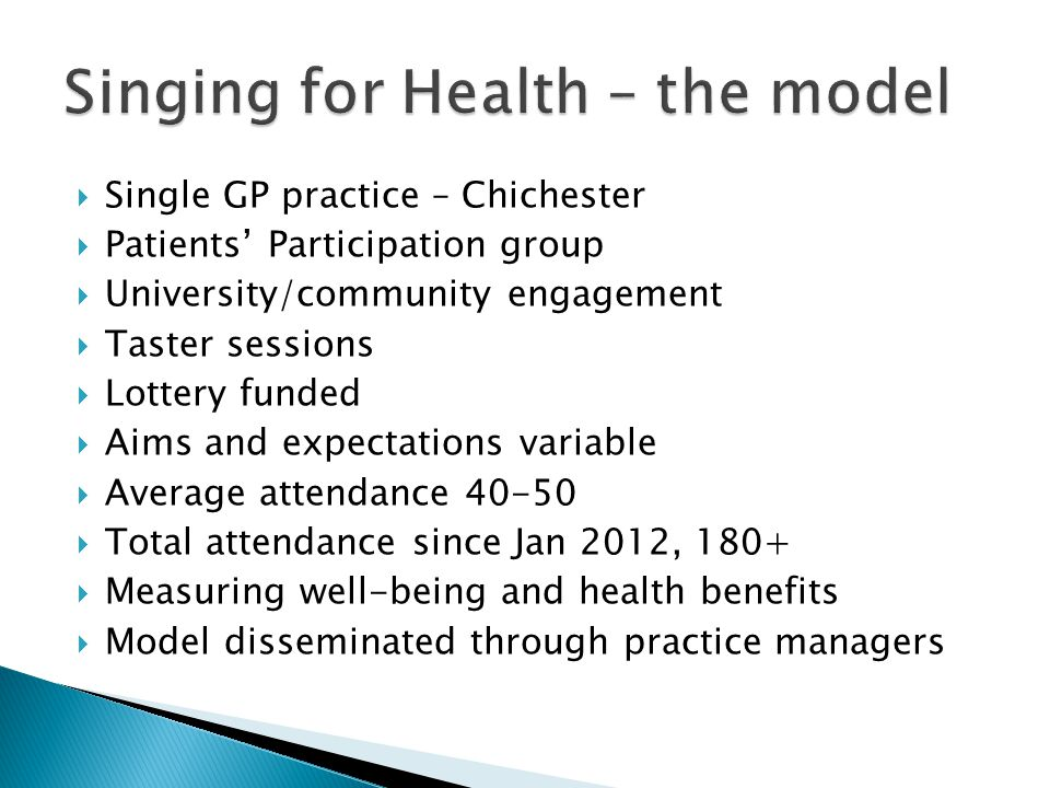  Single GP practice – Chichester  Patients' Participation group  University/community engagement  Taster sessions  Lottery funded  Aims and expectations variable  Average attendance 40-50  Total attendance since Jan 2012, 180+  Measuring well-being and health benefits  Model disseminated through practice managers