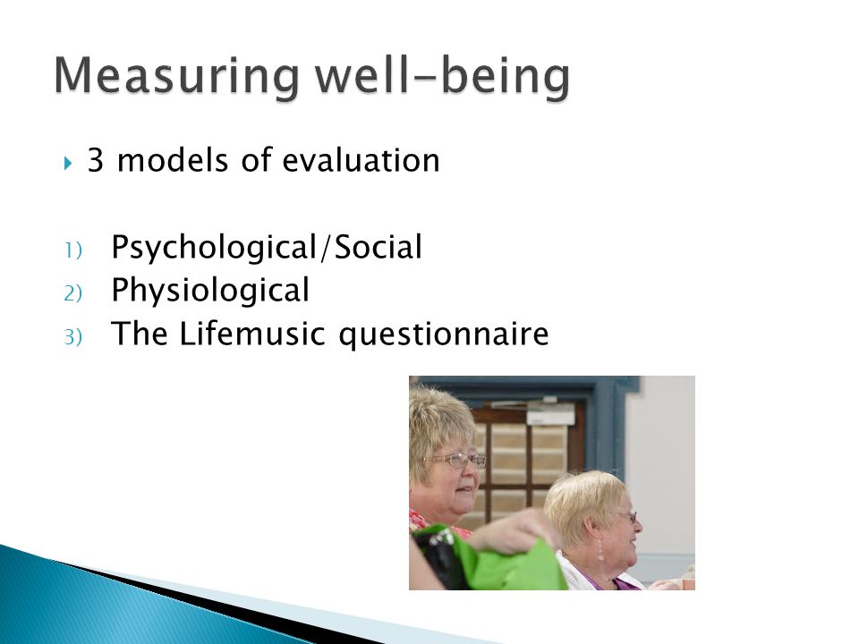  3 models of evaluation 1) Psychological/Social 2) Physiological 3) The Lifemusic questionnaire
