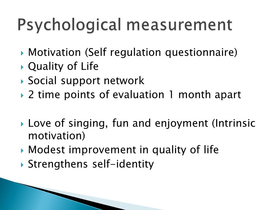  Motivation (Self regulation questionnaire)  Quality of Life  Social support network  2 time points of evaluation 1 month apart  Love of singing, fun and enjoyment (Intrinsic motivation)  Modest improvement in quality of life  Strengthens self-identity