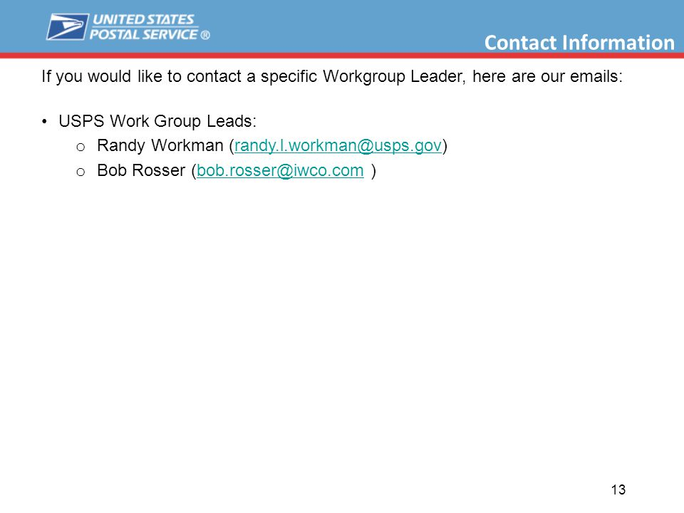 13 If you would like to contact a specific Workgroup Leader, here are our emails: USPS Work Group Leads: o Randy Workman (randy.l.workman@usps.gov)randy.l.workman@usps.gov o Bob Rosser (bob.rosser@iwco.com )bob.rosser@iwco.com Contact Information