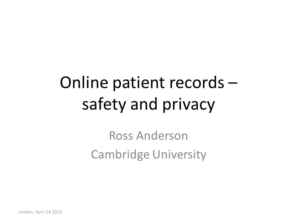 Online patient records – safety and privacy Ross Anderson Cambridge University London, April 24 2013