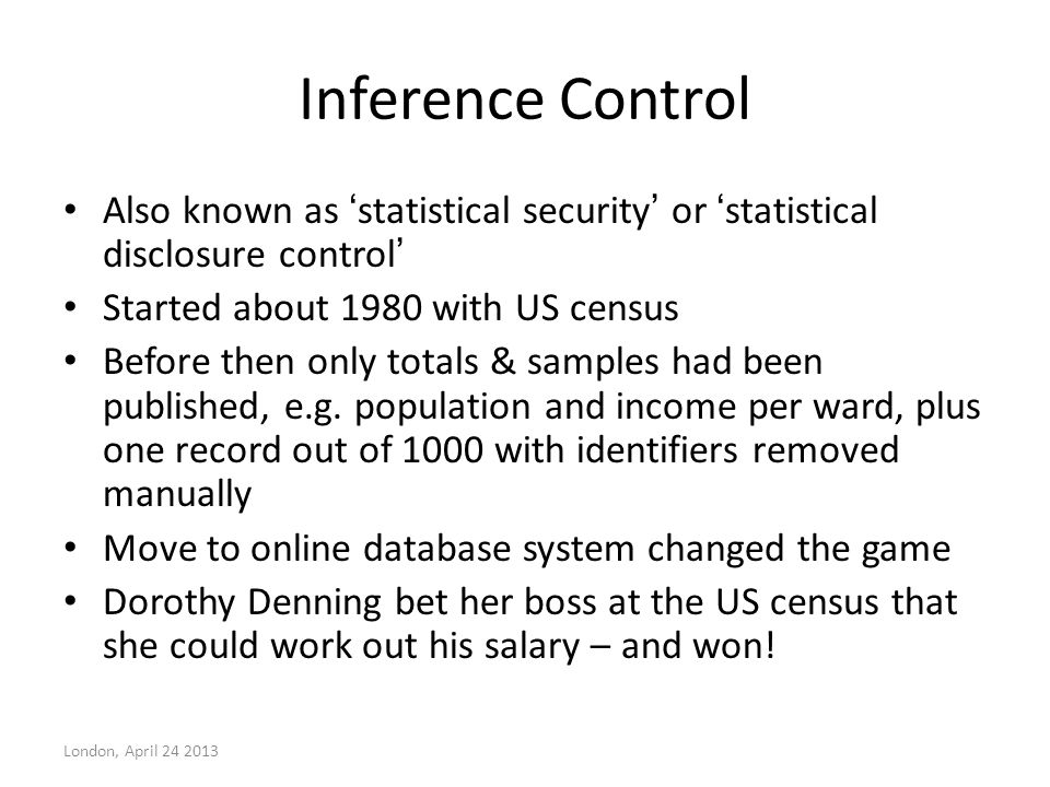 Inference Control Also known as ' statistical security ' or ' statistical disclosure control ' Started about 1980 with US census Before then only tota