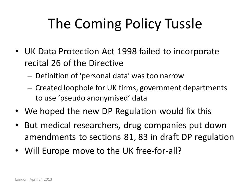 The Coming Policy Tussle UK Data Protection Act 1998 failed to incorporate recital 26 of the Directive – Definition of 'personal data' was too narrow