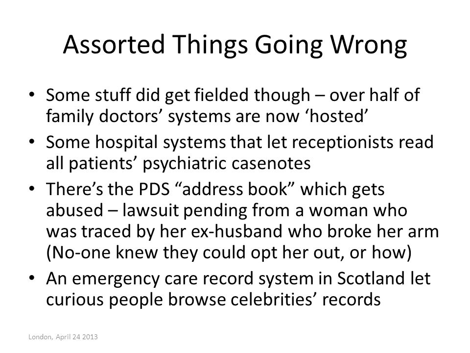 Assorted Things Going Wrong Some stuff did get fielded though – over half of family doctors' systems are now 'hosted' Some hospital systems that let receptionists read all patients' psychiatric casenotes There's the PDS address book which gets abused – lawsuit pending from a woman who was traced by her ex-husband who broke her arm (No-one knew they could opt her out, or how) An emergency care record system in Scotland let curious people browse celebrities' records London, April