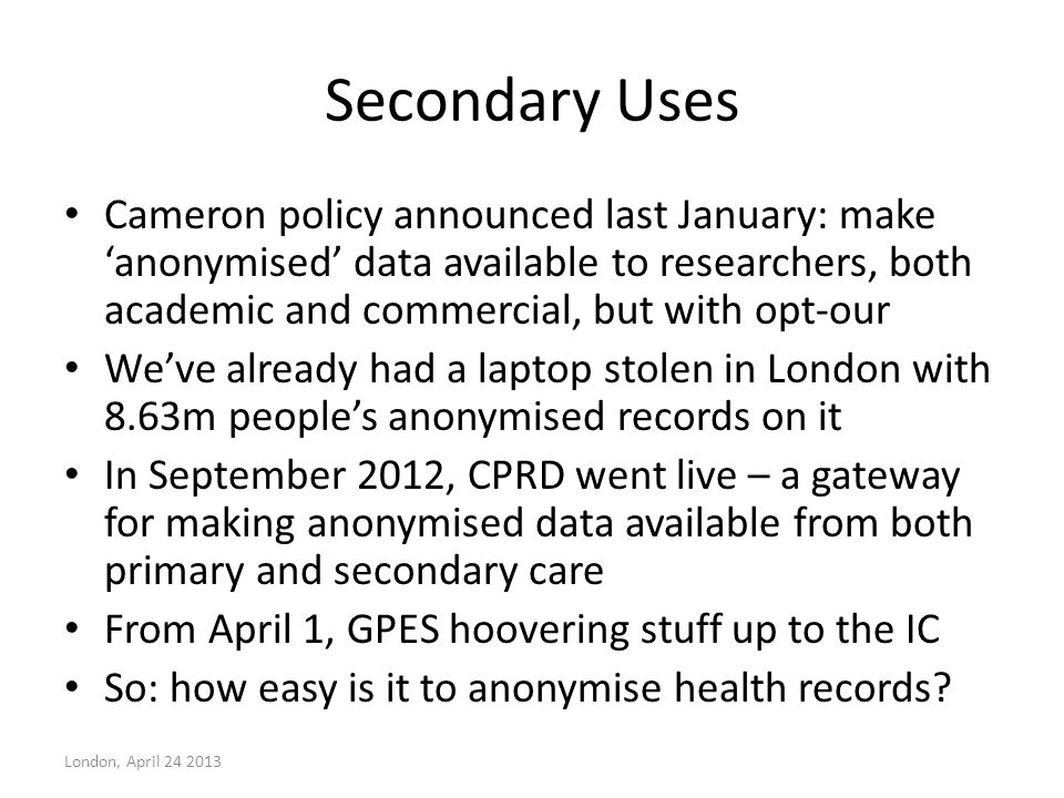 Secondary Uses Cameron policy announced last January: make 'anonymised' data available to researchers, both academic and commercial, but with opt-our
