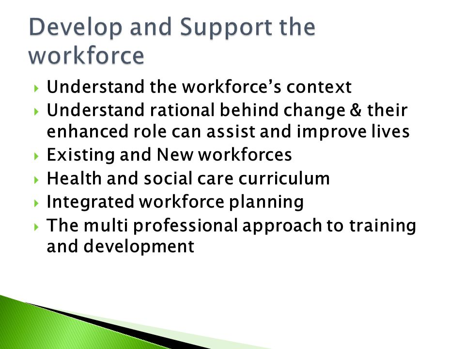  Understand the workforce's context  Understand rational behind change & their enhanced role can assist and improve lives  Existing and New workforces  Health and social care curriculum  Integrated workforce planning  The multi professional approach to training and development