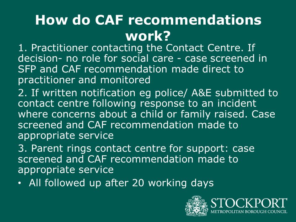 How do CAF recommendations work? 1. Practitioner contacting the Contact Centre. If decision- no role for social care - case screened in SFP and CAF re