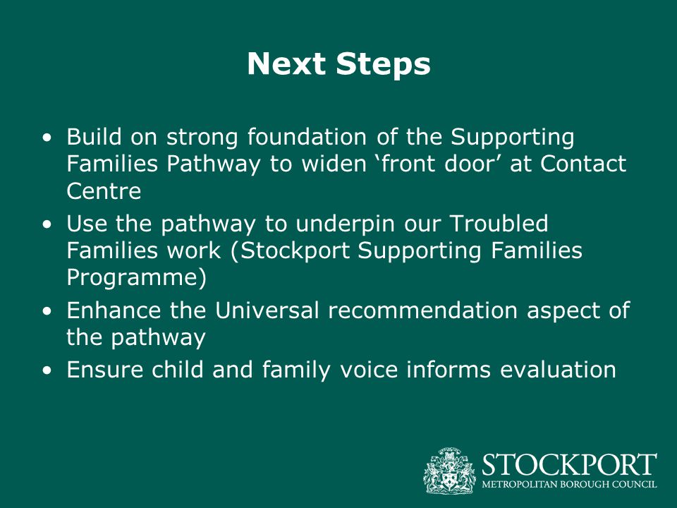 Next Steps Build on strong foundation of the Supporting Families Pathway to widen 'front door' at Contact Centre Use the pathway to underpin our Troub