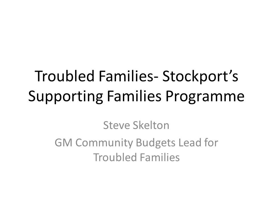 Troubled Families- Stockport's Supporting Families Programme Steve Skelton GM Community Budgets Lead for Troubled Families