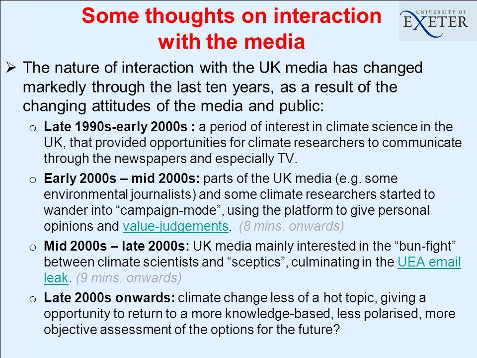  The nature of interaction with the UK media has changed markedly through the last ten years, as a result of the changing attitudes of the media and public: o Late 1990s-early 2000s : a period of interest in climate science in the UK, that provided opportunities for climate researchers to communicate through the newspapers and especially TV.