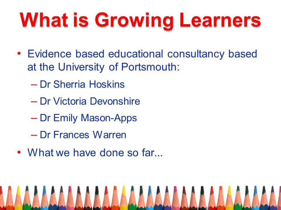 Evidence based educational consultancy based at the University of Portsmouth: – Dr Sherria Hoskins – Dr Victoria Devonshire – Dr Emily Mason-Apps – Dr Frances Warren What we have done so far...