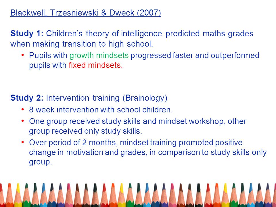 Blackwell, Trzesniewski & Dweck (2007) Study 1: Children's theory of intelligence predicted maths grades when making transition to high school.
